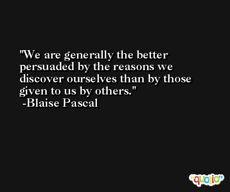 We are generally the better persuaded by the reasons we discover ourselves than by those given to us by others. -Blaise Pascal