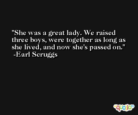 She was a great lady. We raised three boys, were together as long as she lived, and now she's passed on. -Earl Scruggs