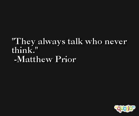 They always talk who never think. -Matthew Prior