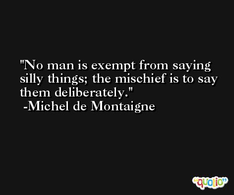 No man is exempt from saying silly things; the mischief is to say them deliberately. -Michel de Montaigne
