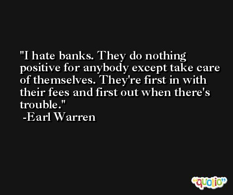I hate banks. They do nothing positive for anybody except take care of themselves. They're first in with their fees and first out when there's trouble. -Earl Warren