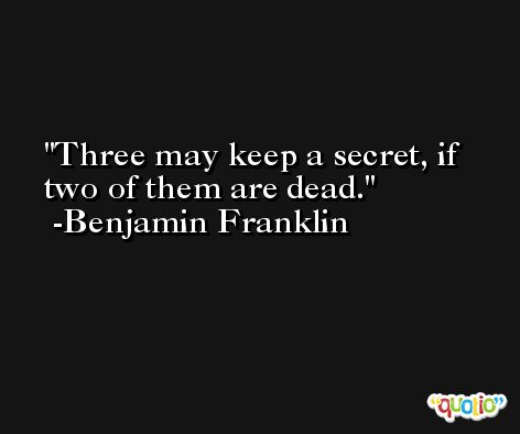 Three may keep a secret, if two of them are dead. -Benjamin Franklin
