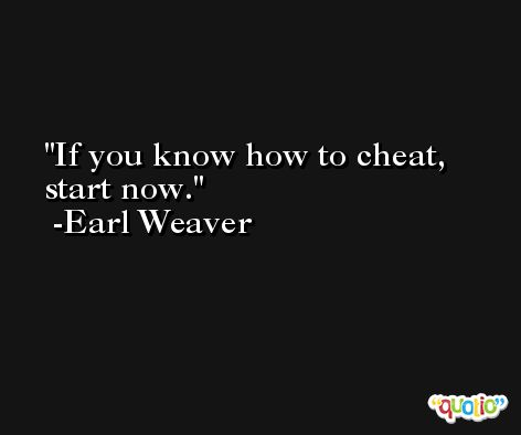 If you know how to cheat, start now. -Earl Weaver