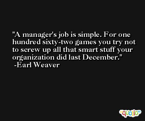 A manager's job is simple. For one hundred sixty-two games you try not to screw up all that smart stuff your organization did last December. -Earl Weaver