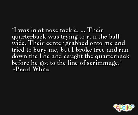 I was in at nose tackle, ... Their quarterback was trying to run the ball wide. Their center grabbed onto me and tried to bury me, but I broke free and ran down the line and caught the quarterback before he got to the line of scrimmage. -Pearl White