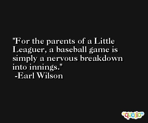 For the parents of a Little Leaguer, a baseball game is simply a nervous breakdown into innings. -Earl Wilson