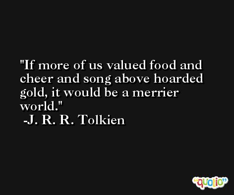 If more of us valued food and cheer and song above hoarded gold, it would be a merrier world. -J. R. R. Tolkien