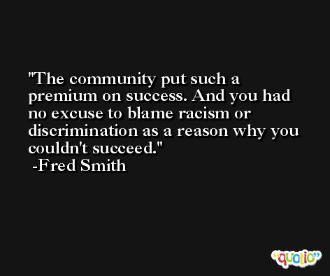 The community put such a premium on success. And you had no excuse to blame racism or discrimination as a reason why you couldn't succeed. -Fred Smith