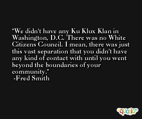 We didn't have any Ku Klux Klan in Washington, D.C. There was no White Citizens Council. I mean, there was just this vast separation that you didn't have any kind of contact with until you went beyond the boundaries of your community. -Fred Smith