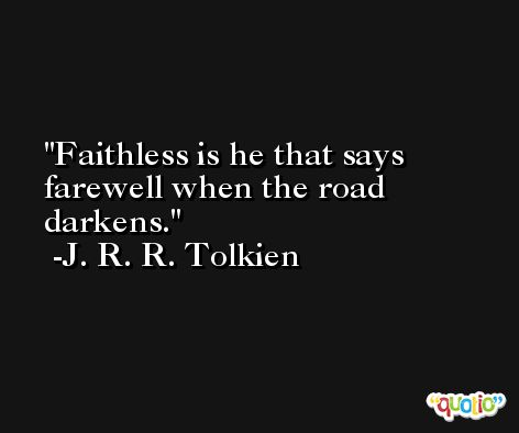 Faithless is he that says farewell when the road darkens. -J. R. R. Tolkien