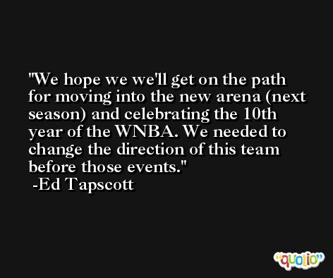 We hope we we'll get on the path for moving into the new arena (next season) and celebrating the 10th year of the WNBA. We needed to change the direction of this team before those events. -Ed Tapscott