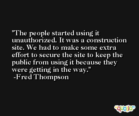 The people started using it unauthorized. It was a construction site. We had to make some extra effort to secure the site to keep the public from using it because they were getting in the way. -Fred Thompson