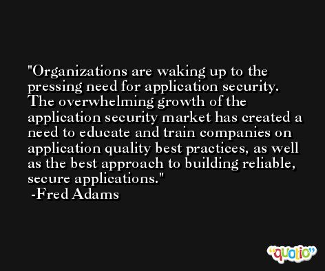 Organizations are waking up to the pressing need for application security. The overwhelming growth of the application security market has created a need to educate and train companies on application quality best practices, as well as the best approach to building reliable, secure applications. -Fred Adams