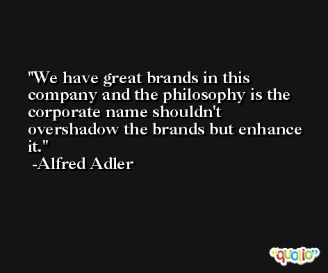 We have great brands in this company and the philosophy is the corporate name shouldn't overshadow the brands but enhance it. -Alfred Adler
