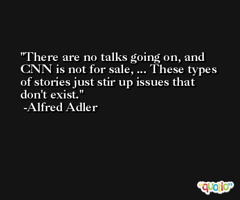 There are no talks going on, and CNN is not for sale, ... These types of stories just stir up issues that don't exist. -Alfred Adler