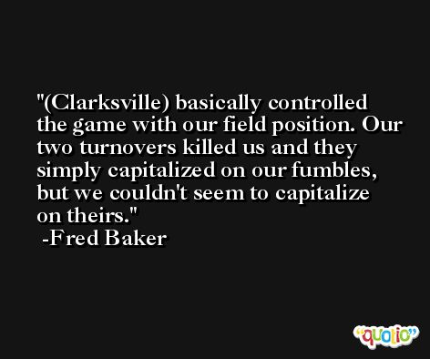 (Clarksville) basically controlled the game with our field position. Our two turnovers killed us and they simply capitalized on our fumbles, but we couldn't seem to capitalize on theirs. -Fred Baker