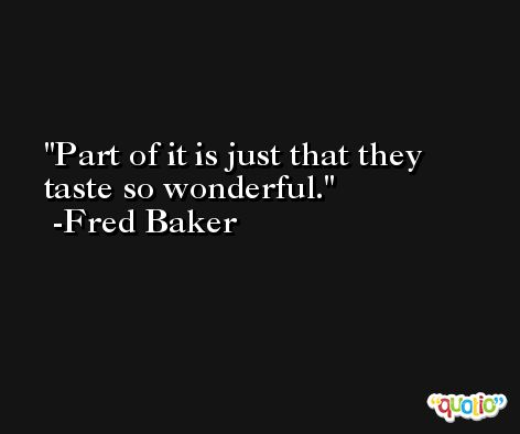 Part of it is just that they taste so wonderful. -Fred Baker