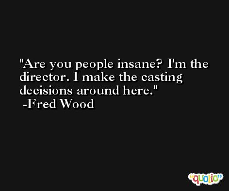 Are you people insane? I'm the director. I make the casting decisions around here. -Fred Wood