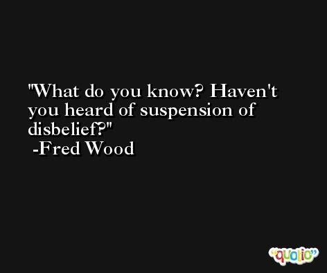 What do you know? Haven't you heard of suspension of disbelief? -Fred Wood