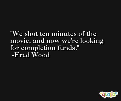 We shot ten minutes of the movie, and now we're looking for completion funds. -Fred Wood