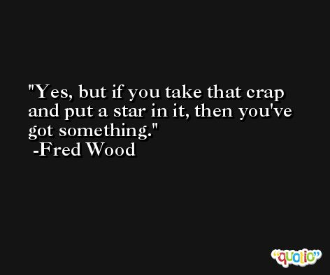 Yes, but if you take that crap and put a star in it, then you've got something. -Fred Wood
