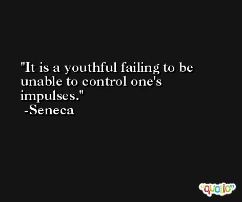 It is a youthful failing to be unable to control one's impulses. -Seneca