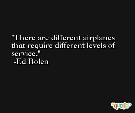 There are different airplanes that require different levels of service. -Ed Bolen