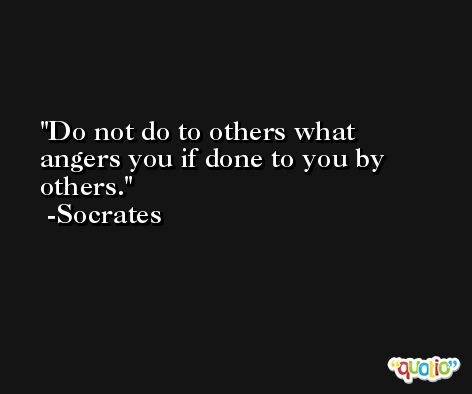 Do not do to others what angers you if done to you by others. -Socrates
