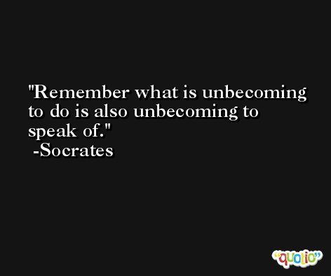 Remember what is unbecoming to do is also unbecoming to speak of. -Socrates