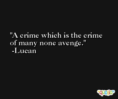 A crime which is the crime of many none avenge. -Lucan