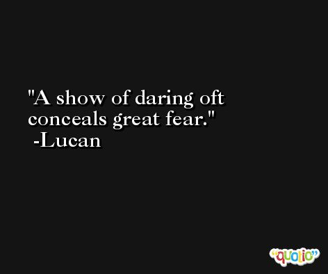 A show of daring oft conceals great fear. -Lucan