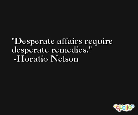 Desperate affairs require desperate remedies. -Horatio Nelson