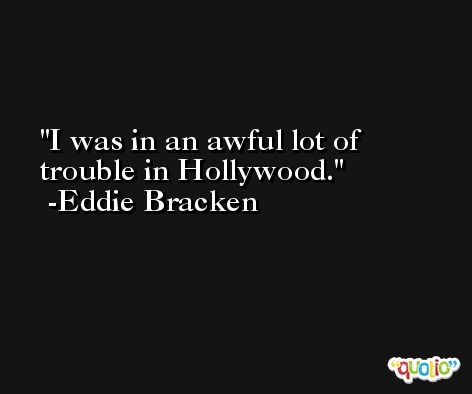 I was in an awful lot of trouble in Hollywood. -Eddie Bracken