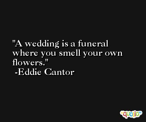 A wedding is a funeral where you smell your own flowers. -Eddie Cantor