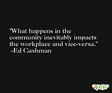 What happens in the community inevitably impacts the workplace and vice-versa. -Ed Cashman