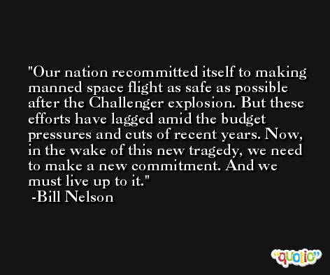 Our nation recommitted itself to making manned space flight as safe as possible after the Challenger explosion. But these efforts have lagged amid the budget pressures and cuts of recent years. Now, in the wake of this new tragedy, we need to make a new commitment. And we must live up to it. -Bill Nelson