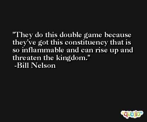 They do this double game because they've got this constituency that is so inflammable and can rise up and threaten the kingdom. -Bill Nelson