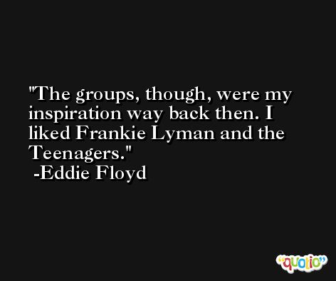 The groups, though, were my inspiration way back then. I liked Frankie Lyman and the Teenagers. -Eddie Floyd