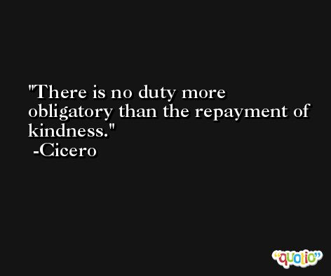 There is no duty more obligatory than the repayment of kindness. -Cicero
