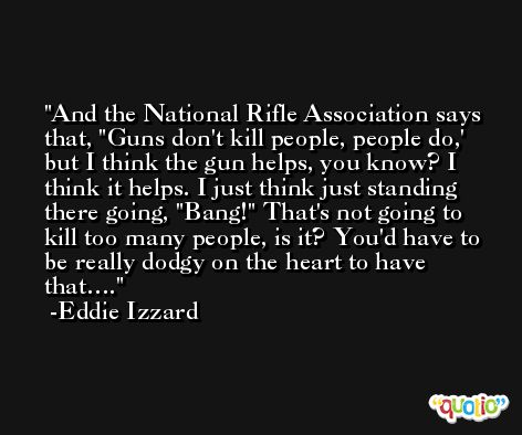 And the National Rifle Association says that, 'Guns don't kill people, people do,' but I think the gun helps, you know? I think it helps. I just think just standing there going, 'Bang!' That's not going to kill too many people, is it? You'd have to be really dodgy on the heart to have that…. -Eddie Izzard