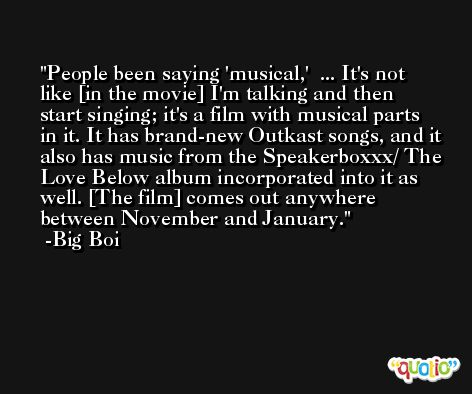 People been saying 'musical,'  ... It's not like [in the movie] I'm talking and then start singing; it's a film with musical parts in it. It has brand-new Outkast songs, and it also has music from the Speakerboxxx/ The Love Below album incorporated into it as well. [The film] comes out anywhere between November and January. -Big Boi