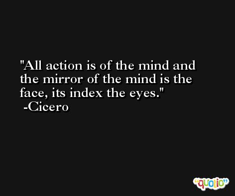 All action is of the mind and the mirror of the mind is the face, its index the eyes. -Cicero