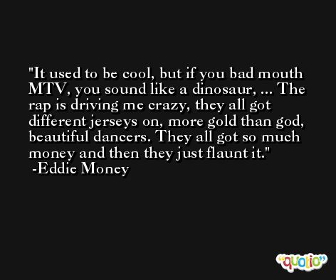 It used to be cool, but if you bad mouth MTV, you sound like a dinosaur, ... The rap is driving me crazy, they all got different jerseys on, more gold than god, beautiful dancers. They all got so much money and then they just flaunt it. -Eddie Money