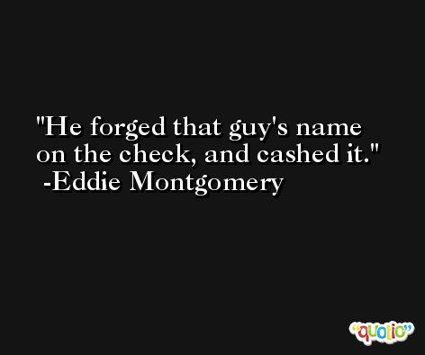 He forged that guy's name on the check, and cashed it. -Eddie Montgomery