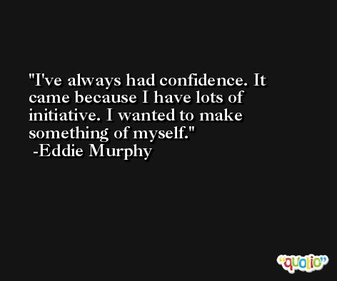 I've always had confidence. It came because I have lots of initiative. I wanted to make something of myself. -Eddie Murphy
