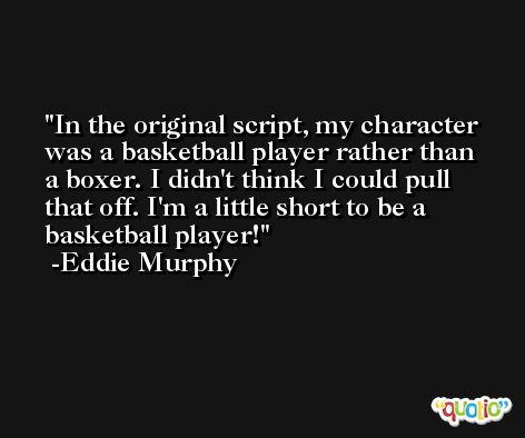In the original script, my character was a basketball player rather than a boxer. I didn't think I could pull that off. I'm a little short to be a basketball player! -Eddie Murphy