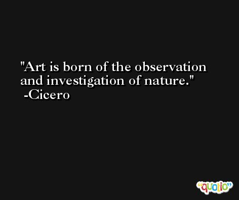 Art is born of the observation and investigation of nature. -Cicero