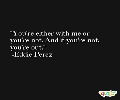 You're either with me or you're not. And if you're not, you're out. -Eddie Perez