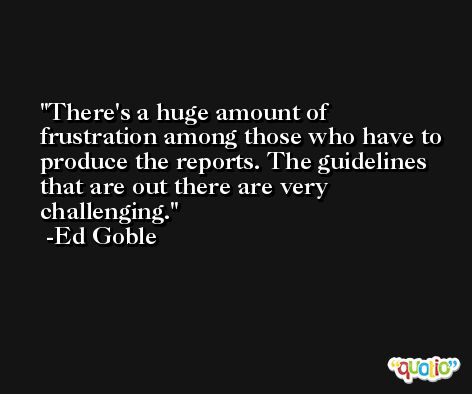 There's a huge amount of frustration among those who have to produce the reports. The guidelines that are out there are very challenging. -Ed Goble