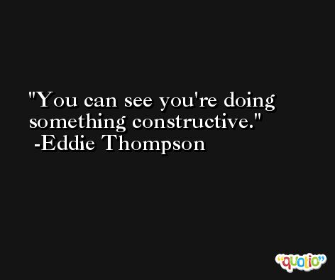 You can see you're doing something constructive. -Eddie Thompson